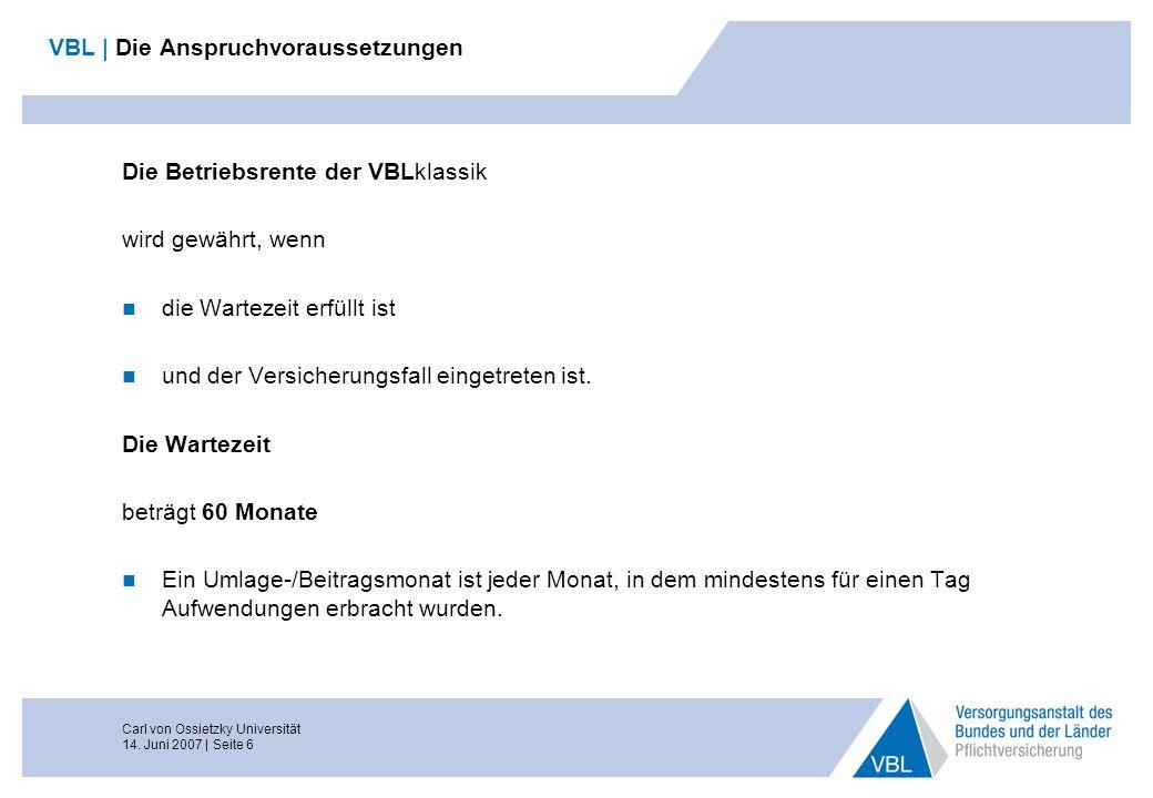 Carl von Ossietzky Universität 14. Juni 2007 | Seite 6 VBL | Die Anspruchvoraussetzungen Die Betriebsrente der VBLklassik wird gewährt, wenn die Warte