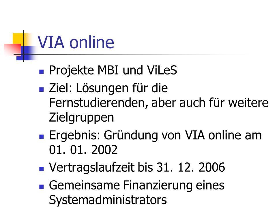 VIA online Projekte MBI und ViLeS Ziel: Lösungen für die Fernstudierenden, aber auch für weitere Zielgruppen Ergebnis: Gründung von VIA online am 01.