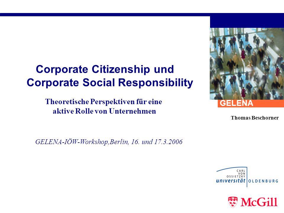 Corporate Citizenship und Corporate Social Responsibility Thomas Beschorner GELENA-IÖW-Workshop,Berlin, 16. und 17.3.2006 GELENA Theoretische Perspekt