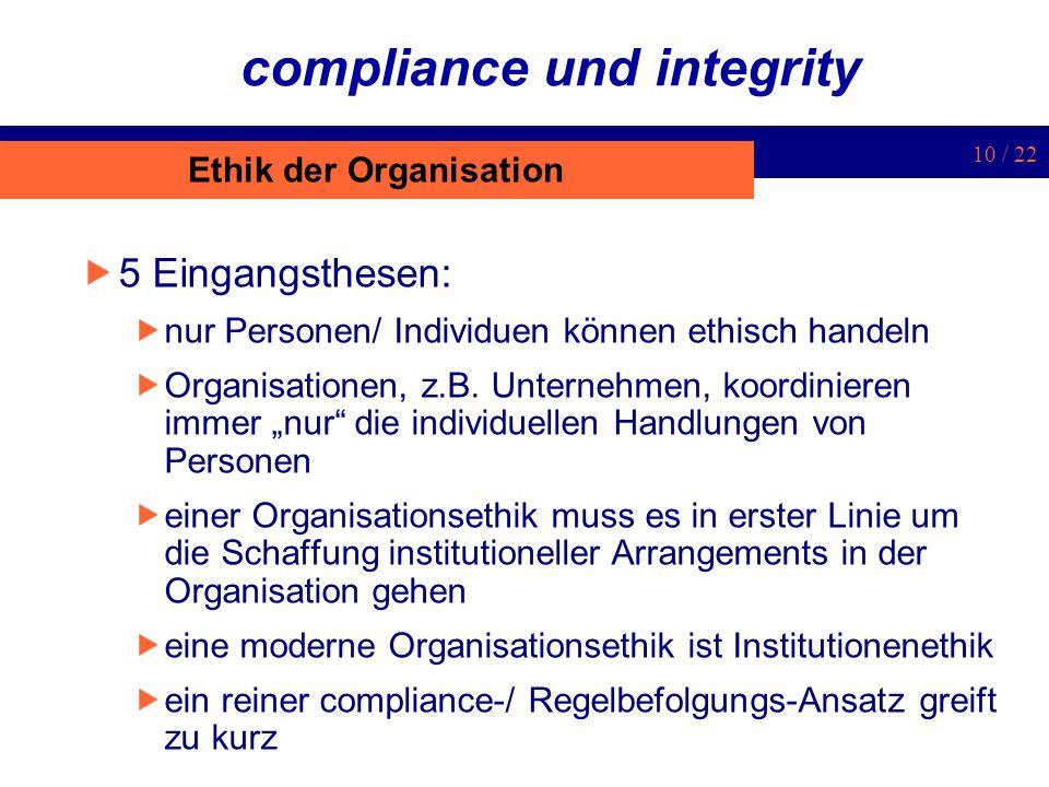 10 / 22 compliance und integrity 5 Eingangsthesen: nur Personen/ Individuen können ethisch handeln Organisationen, z.B. Unternehmen, koordinieren imme
