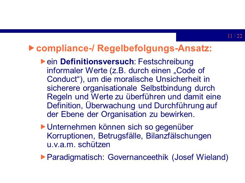 11 / 22 compliance-/ Regelbefolgungs-Ansatz: ein Definitionsversuch: Festschreibung informaler Werte (z.B. durch einen Code of Conduct), um die morali
