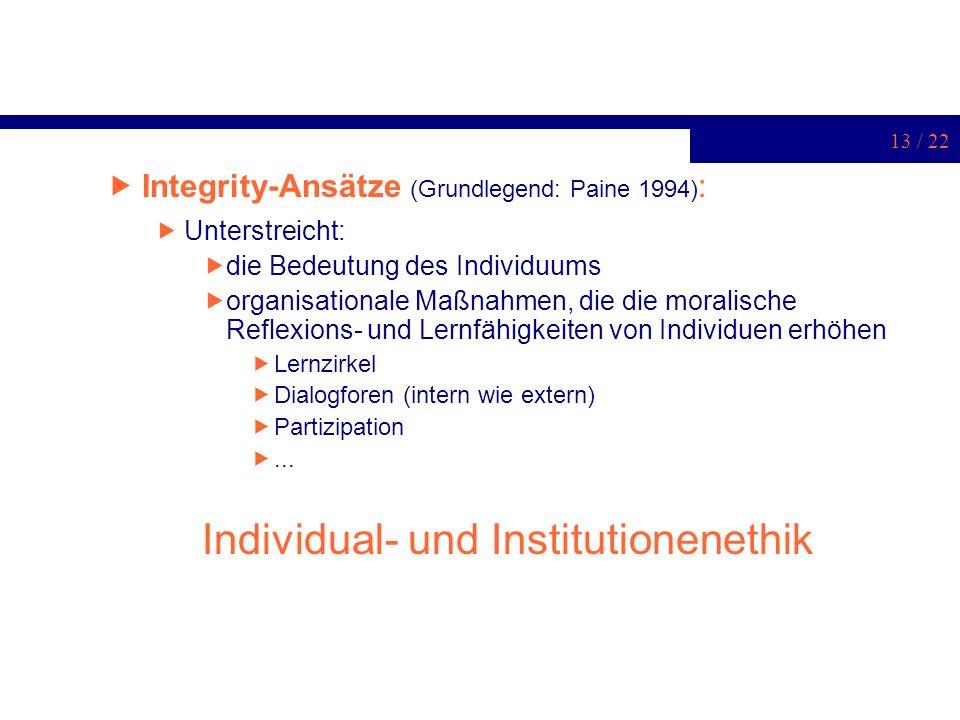 13 / 22 Integrity-Ansätze (Grundlegend: Paine 1994) : Unterstreicht: die Bedeutung des Individuums organisationale Maßnahmen, die die moralische Refle