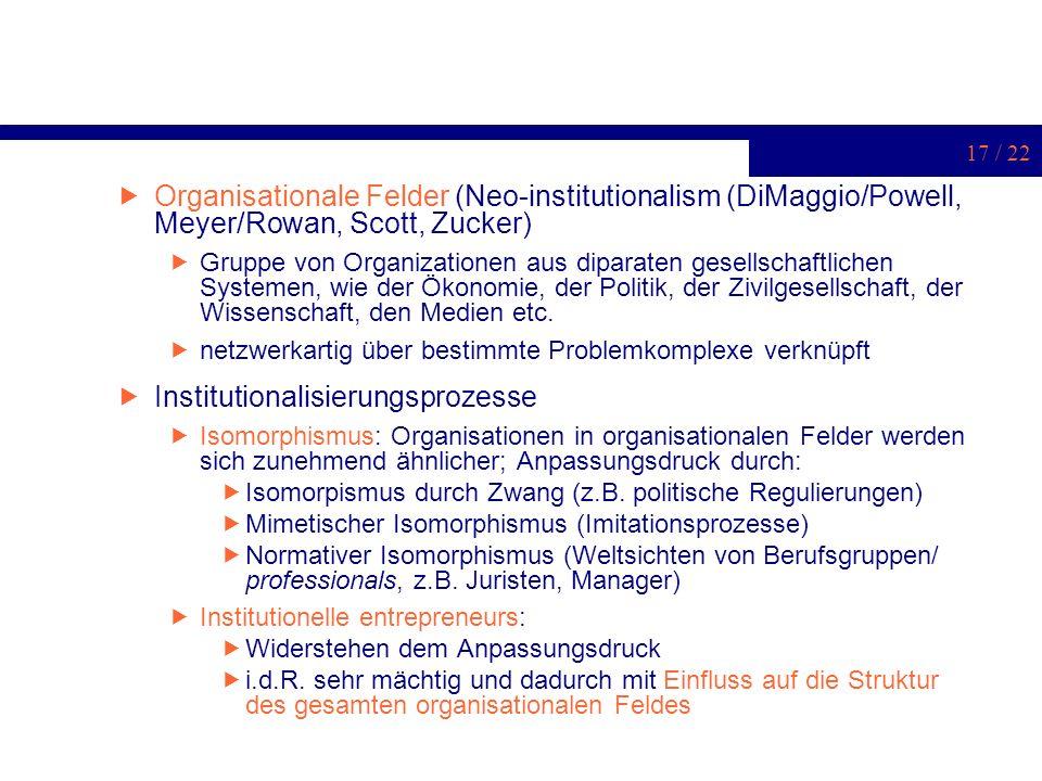 17 / 22 Organisationale Felder (Neo-institutionalism (DiMaggio/Powell, Meyer/Rowan, Scott, Zucker) Gruppe von Organizationen aus diparaten gesellschaf