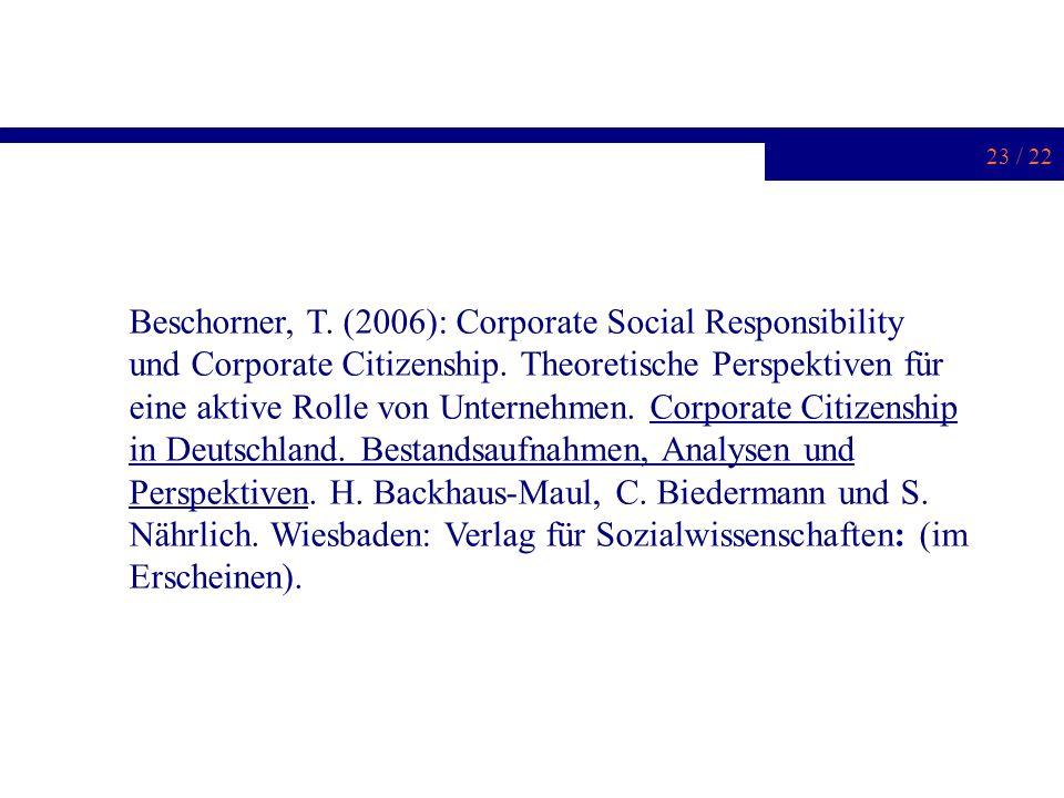 23 / 22 Beschorner, T. (2006): Corporate Social Responsibility und Corporate Citizenship. Theoretische Perspektiven für eine aktive Rolle von Unterneh