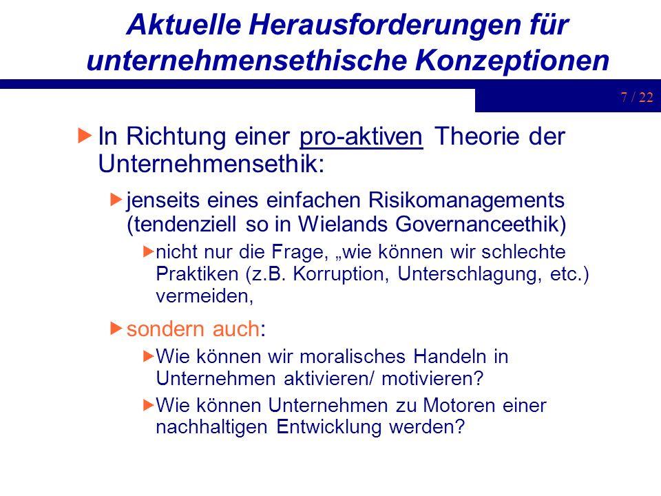 7 / 22 Aktuelle Herausforderungen für unternehmensethische Konzeptionen In Richtung einer pro-aktiven Theorie der Unternehmensethik: jenseits eines ei