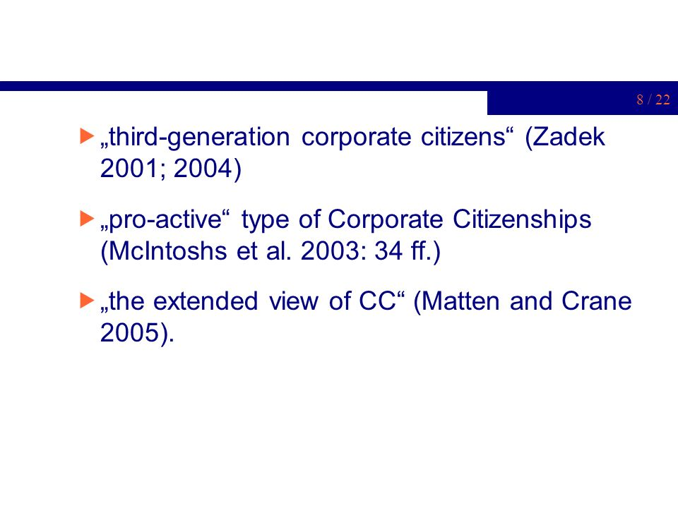 8 / 22 third-generation corporate citizens (Zadek 2001; 2004) pro-active type of Corporate Citizenships (McIntoshs et al. 2003: 34 ff.) the extended v