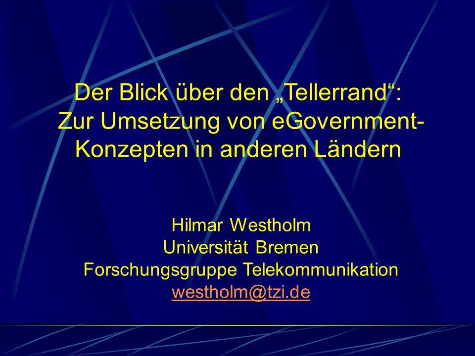 Der Blick über den Tellerrand: Zur Umsetzung von eGovernment- Konzepten in anderen Ländern Hilmar Westholm Universität Bremen Forschungsgruppe Telekom