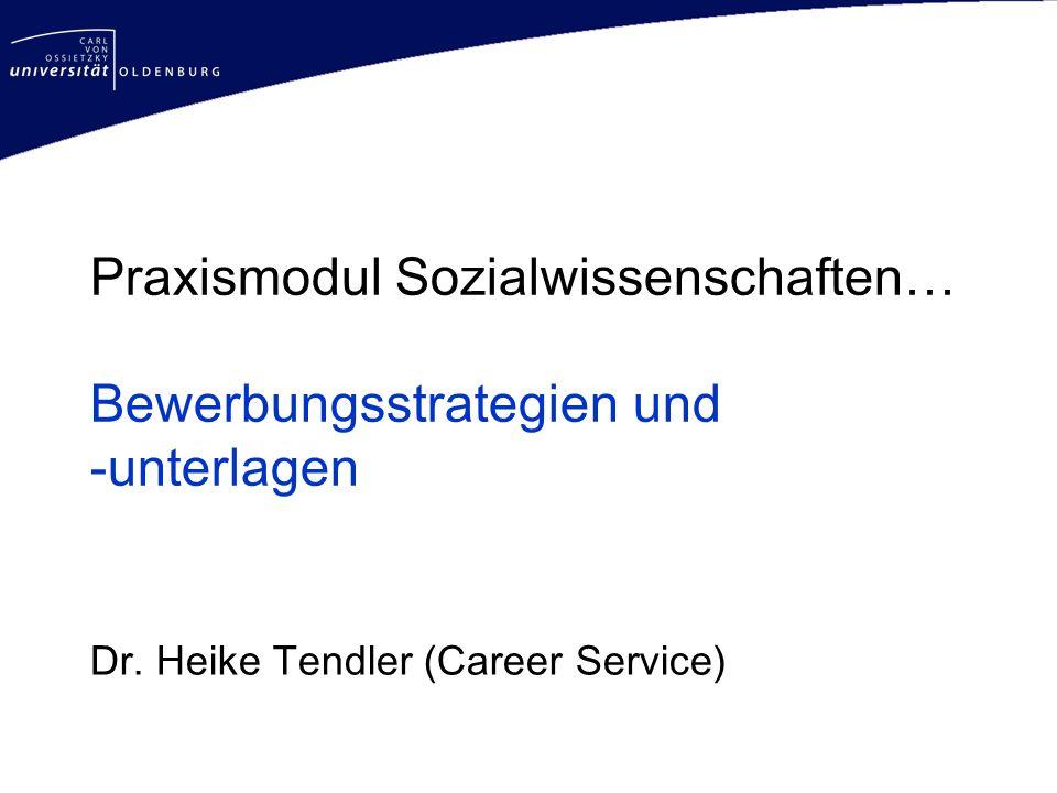 Praxismodul Sozialwissenschaften… Bewerbungsstrategien und -unterlagen Dr. Heike Tendler (Career Service)