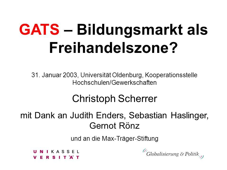 GATS – Bildungsmarkt als Freihandelszone? 31. Januar 2003, Universität Oldenburg, Kooperationsstelle Hochschulen/Gewerkschaften Christoph Scherrer mit