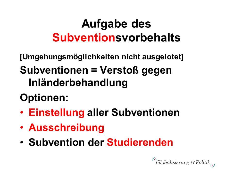 Aufgabe des Subventionsvorbehalts [Umgehungsmöglichkeiten nicht ausgelotet] Subventionen = Verstoß gegen Inländerbehandlung Optionen: Einstellung alle