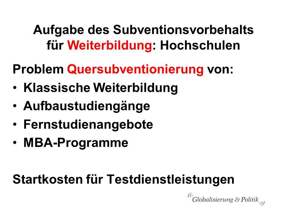 Aufgabe des Subventionsvorbehalts für Weiterbildung: Hochschulen Problem Quersubventionierung von: Klassische Weiterbildung Aufbaustudiengänge Fernstu