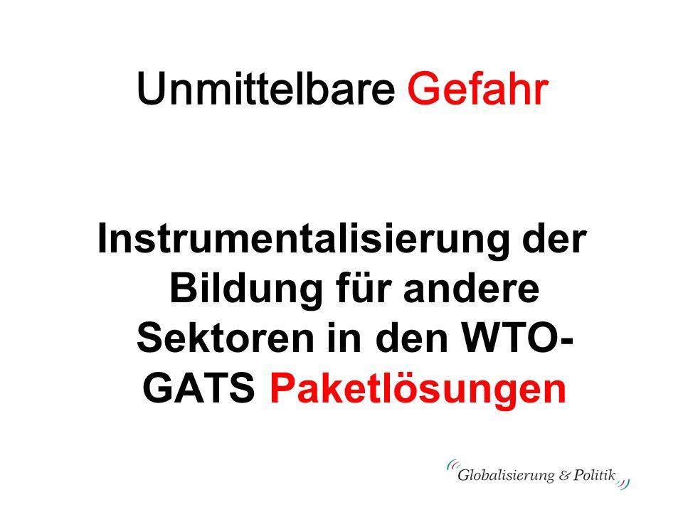 Unmittelbare Gefahr Instrumentalisierung der Bildung für andere Sektoren in den WTO- GATS Paketlösungen