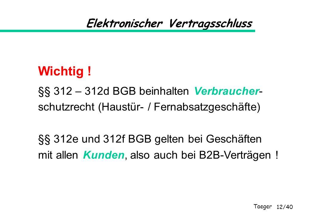Taeger 12/40 Elektronischer Vertragsschluss Wichtig ! §§ 312 – 312d BGB beinhalten Verbraucher- schutzrecht (Haustür- / Fernabsatzgeschäfte) §§ 312e u