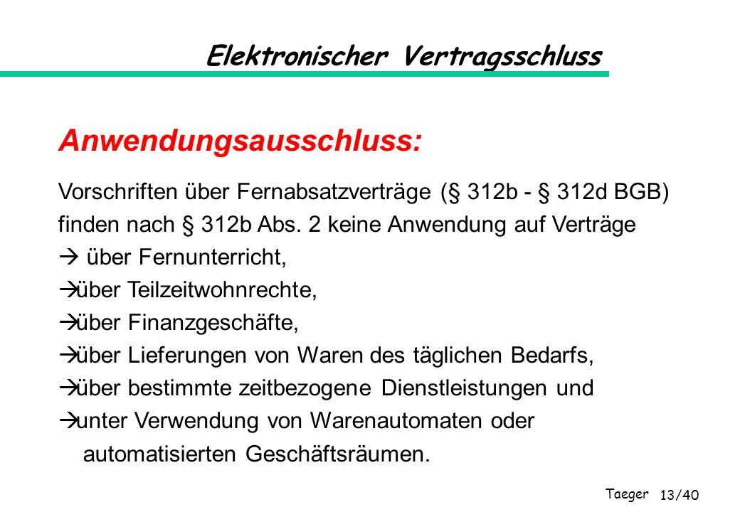 Taeger 13/40 Elektronischer Vertragsschluss Anwendungsausschluss: Vorschriften über Fernabsatzverträge (§ 312b - § 312d BGB) finden nach § 312b Abs. 2