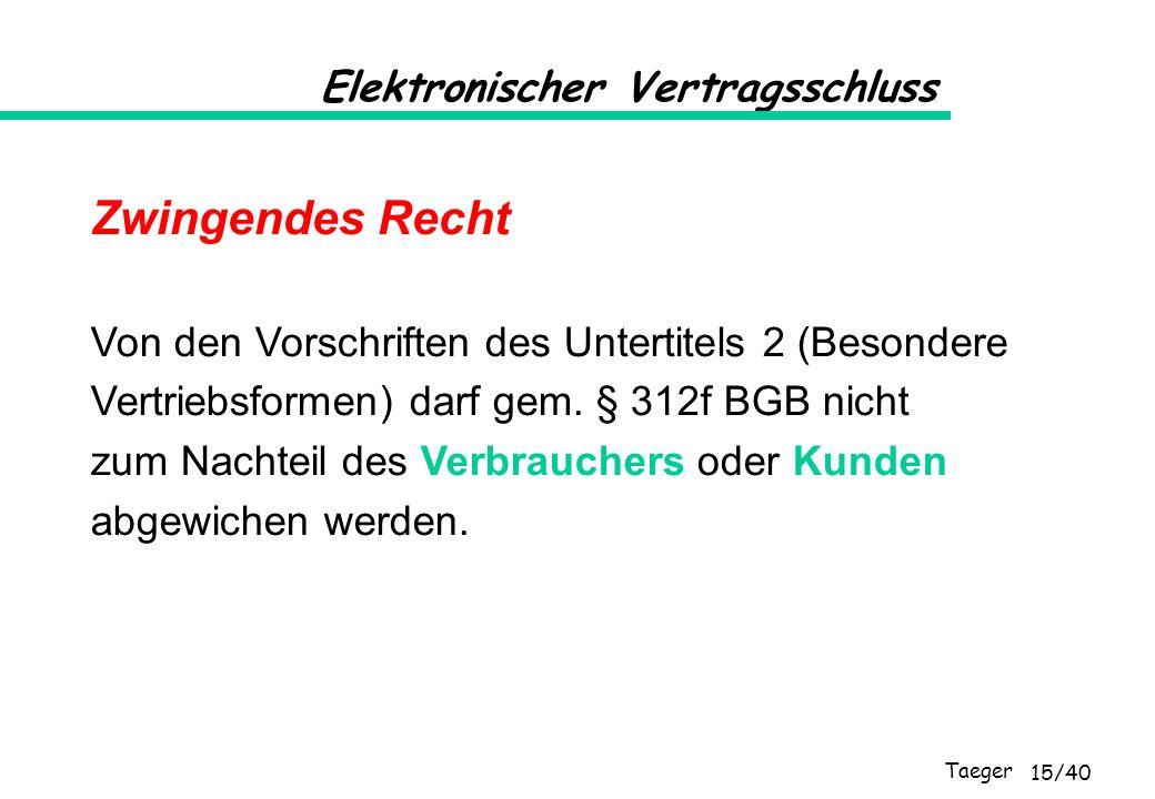 Taeger 15/40 Elektronischer Vertragsschluss Zwingendes Recht Von den Vorschriften des Untertitels 2 (Besondere Vertriebsformen) darf gem. § 312f BGB n
