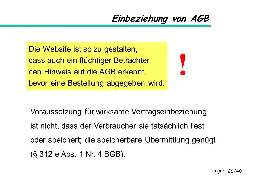 Taeger 26/40 Einbeziehung von AGB Die Website ist so zu gestalten, dass auch ein flüchtiger Betrachter den Hinweis auf die AGB erkennt, bevor eine Bes