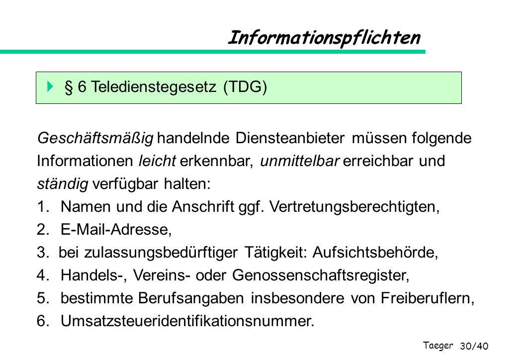 Taeger 30/40 Informationspflichten § 6 Teledienstegesetz (TDG) Geschäftsmäßig handelnde Diensteanbieter müssen folgende Informationen leicht erkennbar