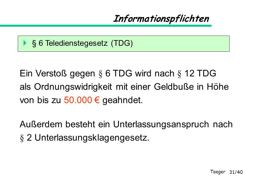 Taeger 31/40 Informationspflichten § 6 Teledienstegesetz (TDG) Ein Verstoß gegen § 6 TDG wird nach § 12 TDG als Ordnungswidrigkeit mit einer Geldbuße