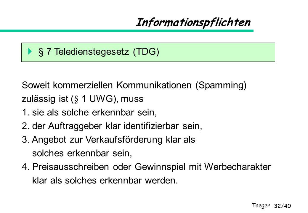 Taeger 32/40 Informationspflichten § 7 Teledienstegesetz (TDG) Soweit kommerziellen Kommunikationen (Spamming) zulässig ist (§ 1 UWG), muss 1. sie als