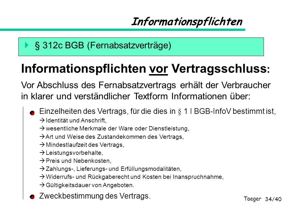 Taeger 34/40 Informationspflichten § 312c BGB (Fernabsatzverträge) Vor Abschluss des Fernabsatzvertrags erhält der Verbraucher in klarer und verständl