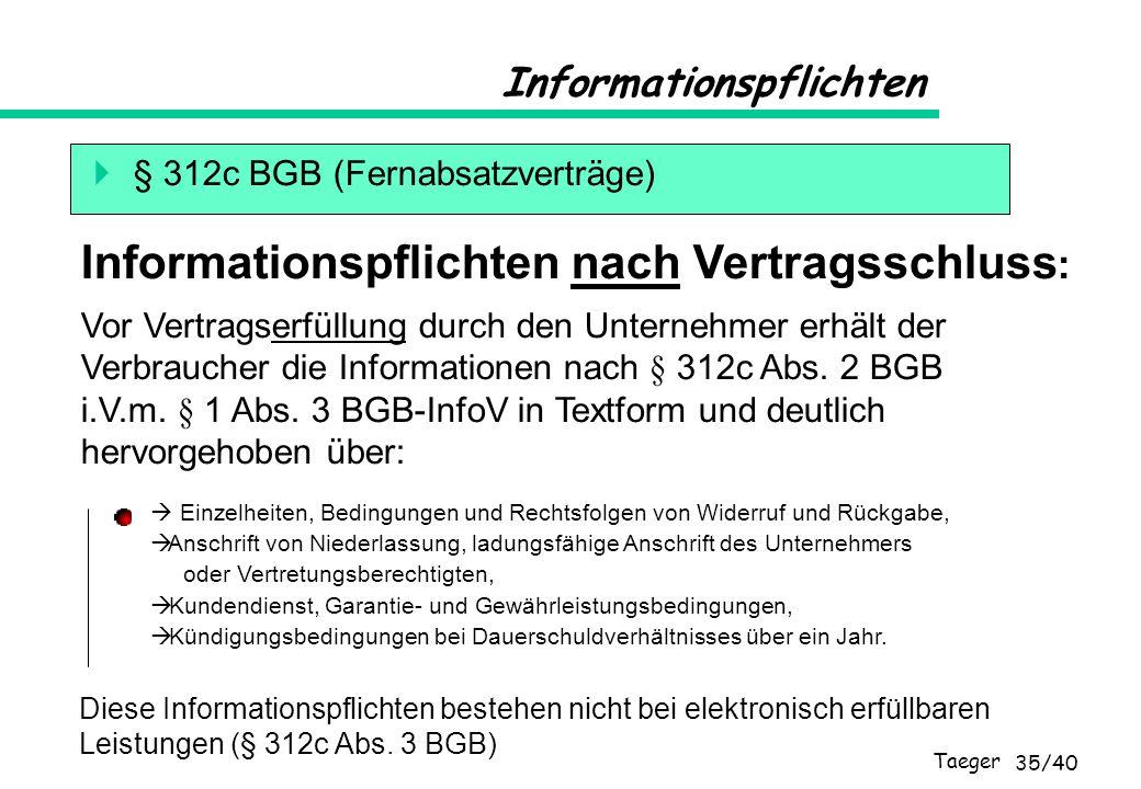 Taeger 35/40 Informationspflichten § 312c BGB (Fernabsatzverträge) Vor Vertragserfüllung durch den Unternehmer erhält der Verbraucher die Informatione
