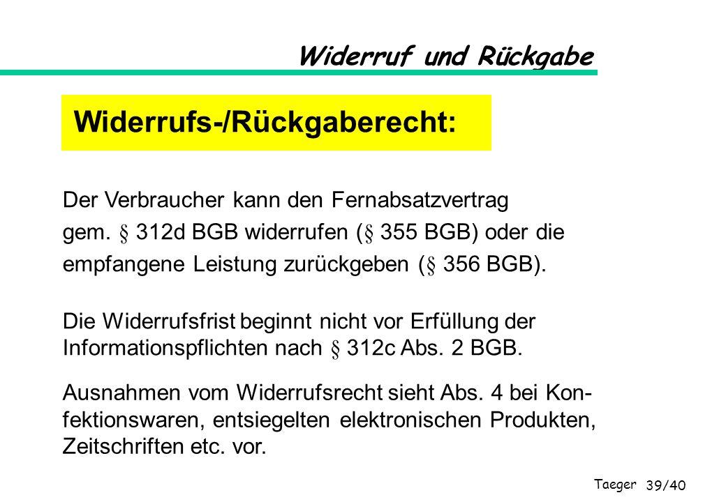 Taeger 39/40 Widerruf und Rückgabe Der Verbraucher kann den Fernabsatzvertrag gem. § 312d BGB widerrufen (§ 355 BGB) oder die empfangene Leistung zurü