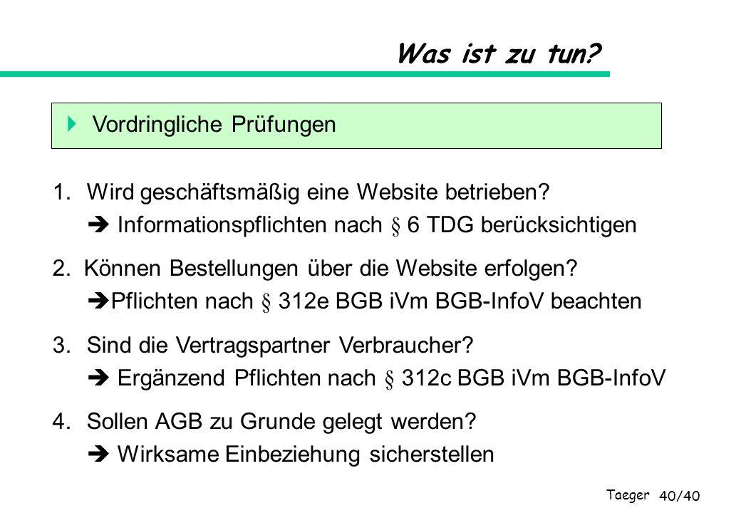 Taeger 40/40 Was ist zu tun? Vordringliche Prüfungen 1.Wird geschäftsmäßig eine Website betrieben? Informationspflichten nach § 6 TDG berücksichtigen