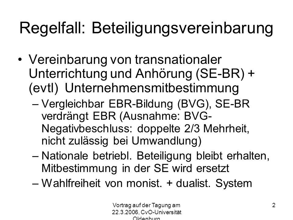 Vortrag auf der Tagung am 22.3.2006, CvO-Universität Oldenburg 2 Regelfall: Beteiligungsvereinbarung Vereinbarung von transnationaler Unterrichtung und Anhörung (SE-BR) + (evtl) Unternehmensmitbestimmung –Vergleichbar EBR-Bildung (BVG), SE-BR verdrängt EBR (Ausnahme: BVG- Negativbeschluss: doppelte 2/3 Mehrheit, nicht zulässig bei Umwandlung) –Nationale betriebl.