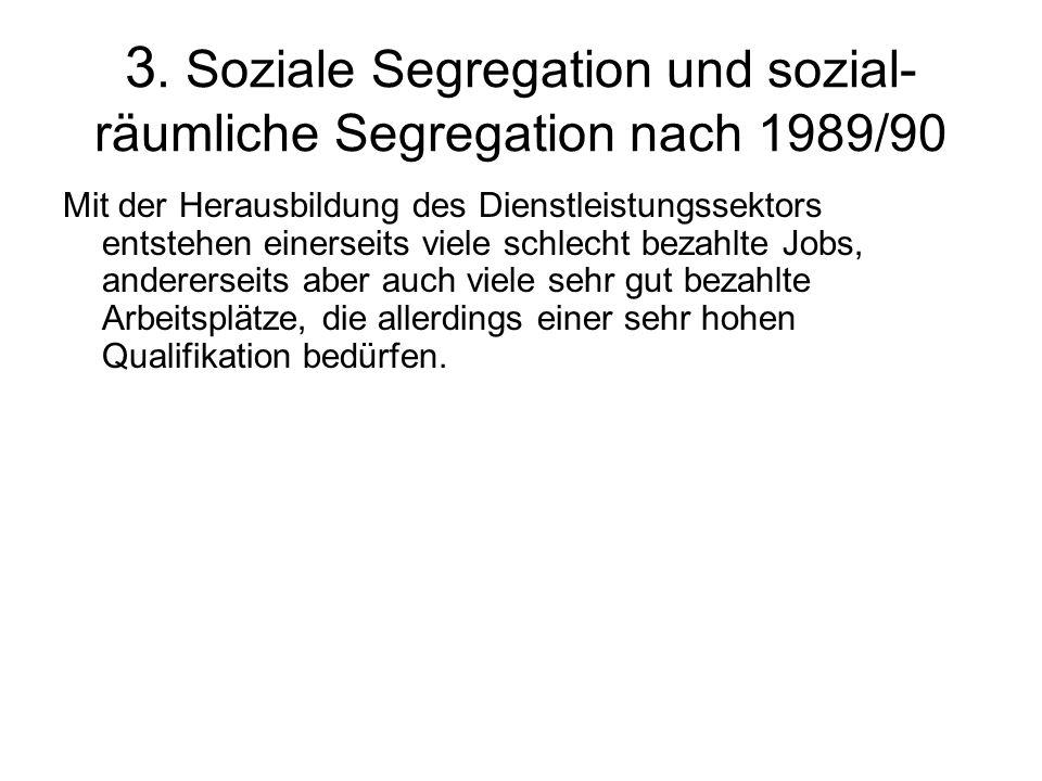 3. Soziale Segregation und sozial- räumliche Segregation nach 1989/90 Mit der Herausbildung des Dienstleistungssektors entstehen einerseits viele schl