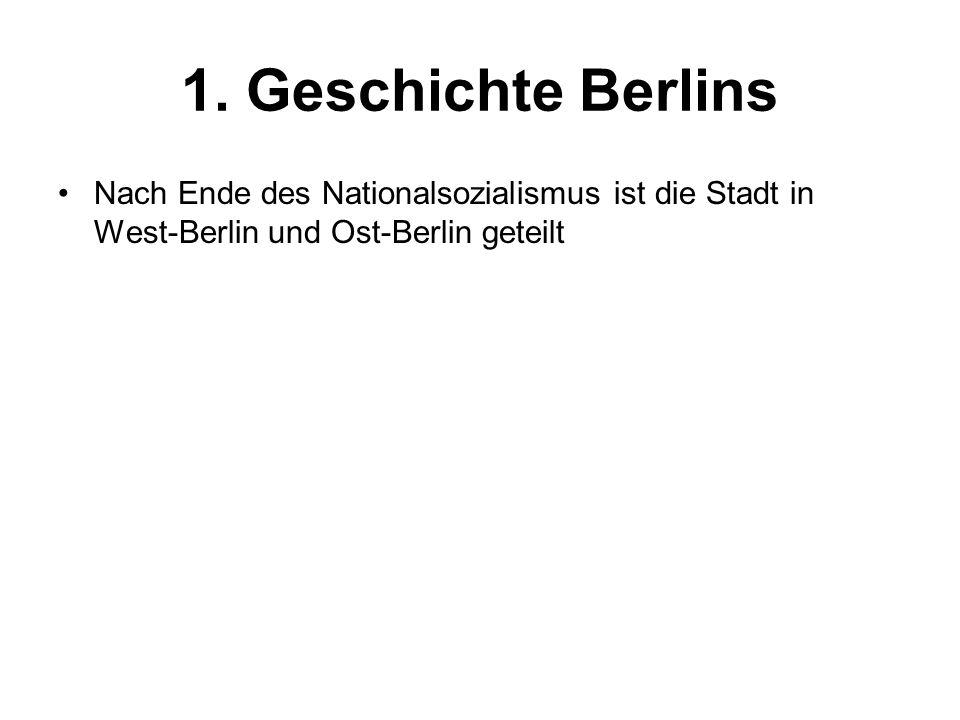 1. Geschichte Berlins Nach Ende des Nationalsozialismus ist die Stadt in West-Berlin und Ost-Berlin geteilt
