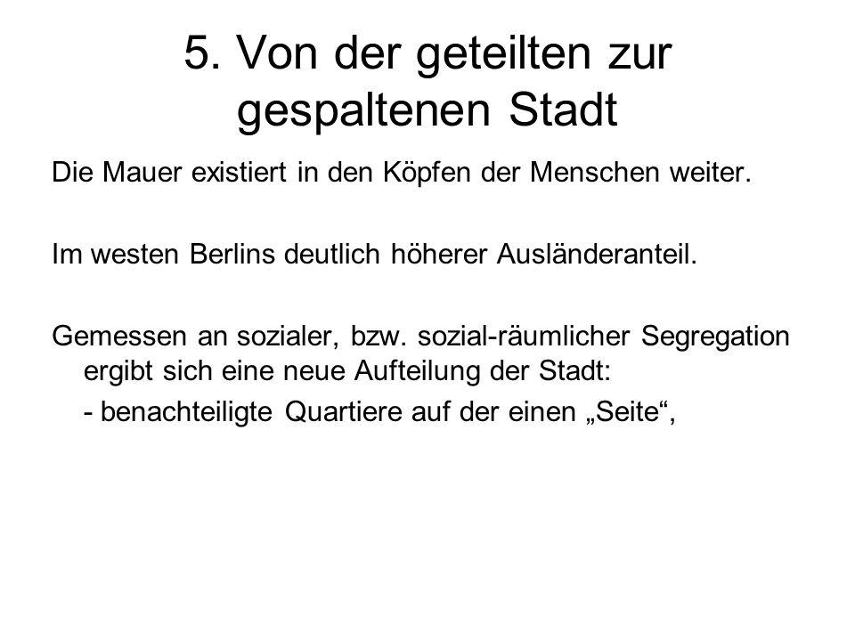 5. Von der geteilten zur gespaltenen Stadt Die Mauer existiert in den Köpfen der Menschen weiter. Im westen Berlins deutlich höherer Ausländeranteil.