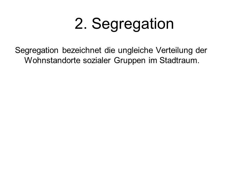 2. Segregation Segregation bezeichnet die ungleiche Verteilung der Wohnstandorte sozialer Gruppen im Stadtraum.