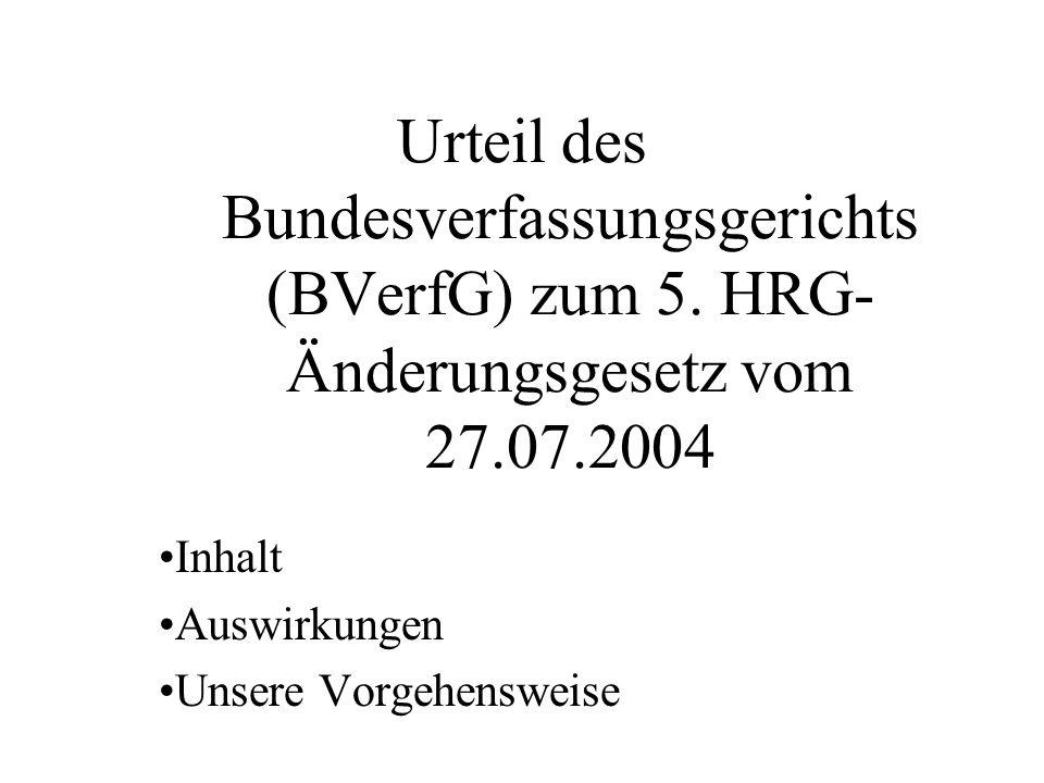 Urteil des Bundesverfassungsgerichts (BVerfG) zum 5. HRG- Änderungsgesetz vom 27.07.2004 Inhalt Auswirkungen Unsere Vorgehensweise
