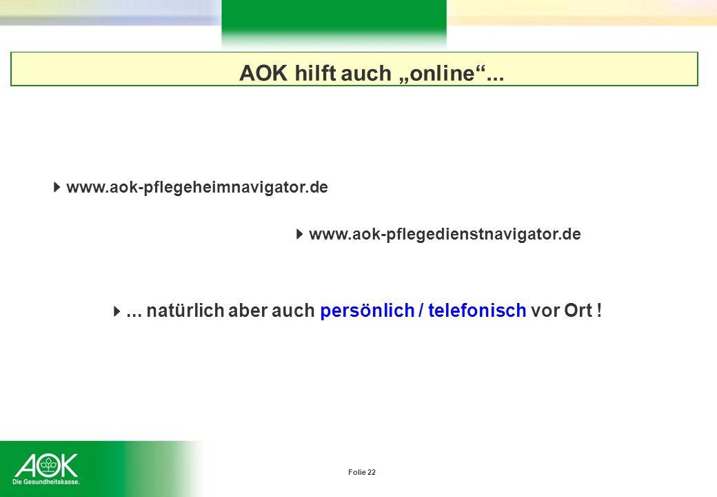 Folie 22 AOK hilft auch online... www.aok-pflegedienstnavigator.de www.aok-pflegeheimnavigator.de... natürlich aber auch persönlich / telefonisch vor