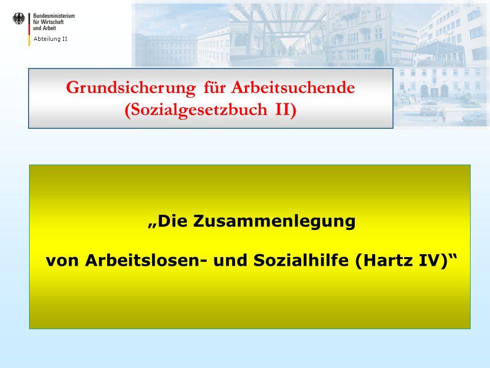 Abteilung II Die Zusammenlegung von Arbeitslosen- und Sozialhilfe (Hartz IV) Grundsicherung für Arbeitsuchende (Sozialgesetzbuch II)