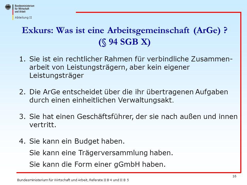 Abteilung II Bundesministerium für Wirtschaft und Arbeit, Referate II B 4 und II B 5 16 Exkurs: Was ist eine Arbeitsgemeinschaft (ArGe) ? (§ 94 SGB X)