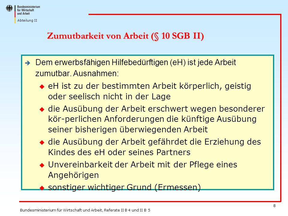 Abteilung II Bundesministerium für Wirtschaft und Arbeit, Referate II B 4 und II B 5 8 Zumutbarkeit von Arbeit (§ 10 SGB II) Dem erwerbsfähigen Hilfeb