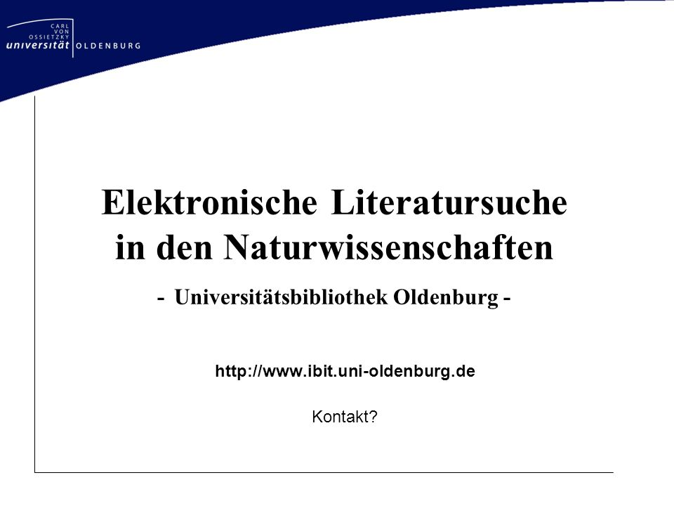 Elektronische Literatursuche in den Naturwissenschaften - Universitätsbibliothek Oldenburg - http://www.ibit.uni-oldenburg.de Kontakt?