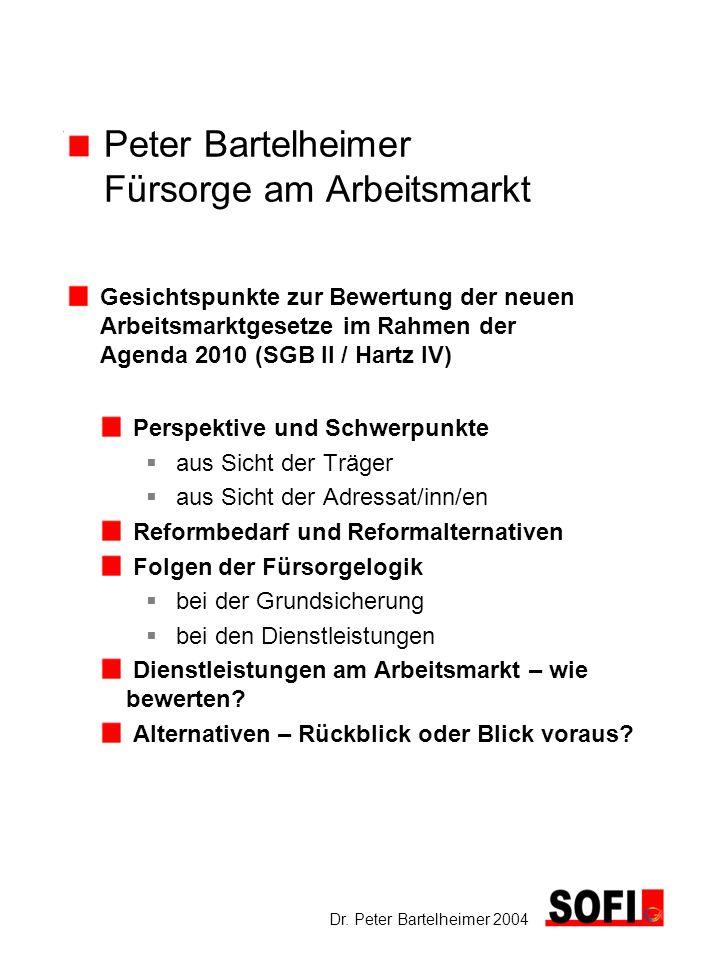 Dr. Peter Bartelheimer 2004 Peter Bartelheimer Fürsorge am Arbeitsmarkt Gesichtspunkte zur Bewertung der neuen Arbeitsmarktgesetze im Rahmen der Agend