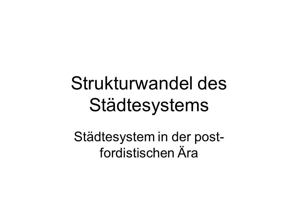 Strukturwandel des Städtesystems Städtesystem in der post- fordistischen Ära