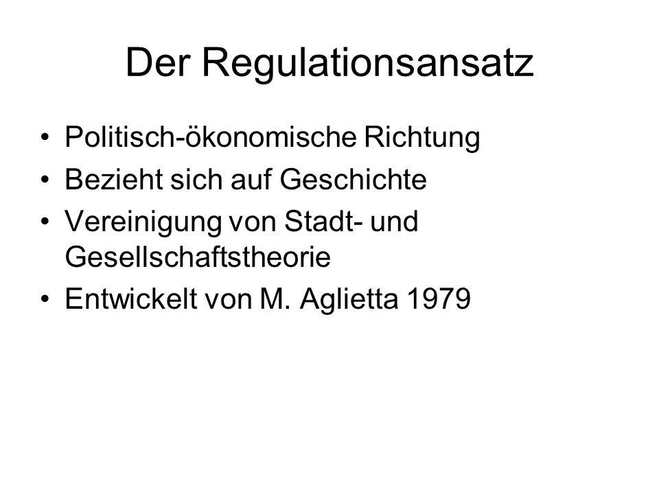 Der Regulationsansatz Politisch-ökonomische Richtung Bezieht sich auf Geschichte Vereinigung von Stadt- und Gesellschaftstheorie Entwickelt von M. Agl