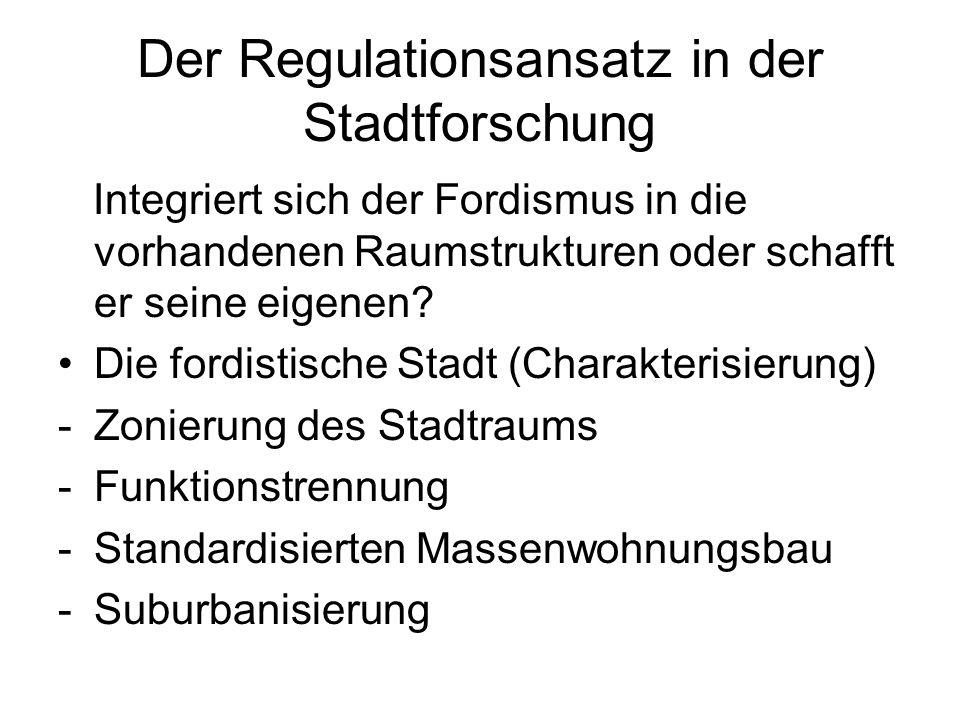 Der Regulationsansatz in der Stadtforschung Integriert sich der Fordismus in die vorhandenen Raumstrukturen oder schafft er seine eigenen? Die fordist