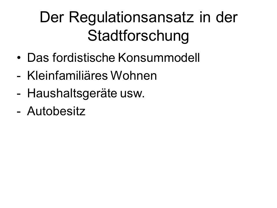 Der Regulationsansatz in der Stadtforschung Das fordistische Konsummodell -Kleinfamiliäres Wohnen -Haushaltsgeräte usw. -Autobesitz