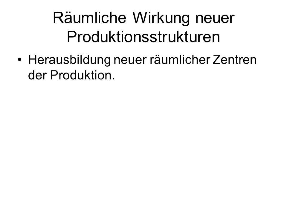 Räumliche Wirkung neuer Produktionsstrukturen Herausbildung neuer räumlicher Zentren der Produktion.