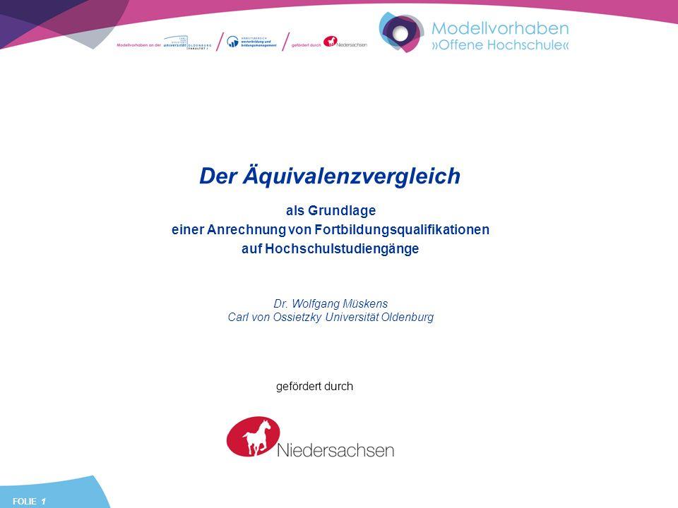 FOLIE 1 Der Äquivalenzvergleich als Grundlage einer Anrechnung von Fortbildungsqualifikationen auf Hochschulstudiengänge Dr. Wolfgang Müskens Carl von