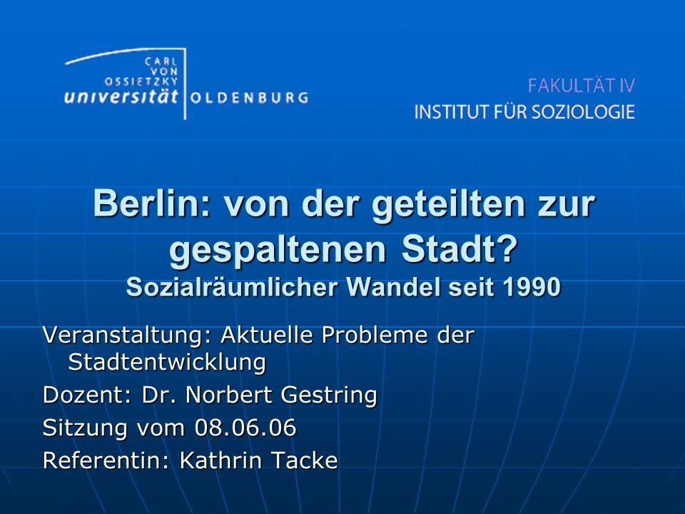 Berlin: von der geteilten zur gespaltenen Stadt? Sozialräumlicher Wandel seit 1990 Veranstaltung: Aktuelle Probleme der Stadtentwicklung Dozent: Dr. N