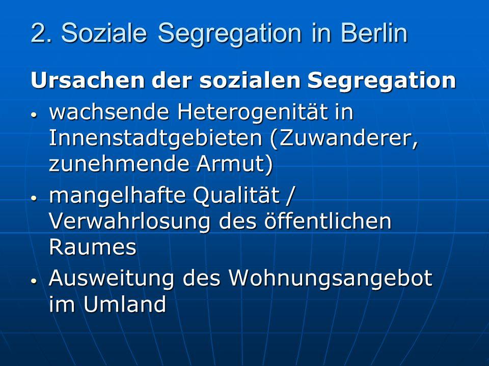 2. Soziale Segregation in Berlin Ursachen der sozialen Segregation wachsende Heterogenität in Innenstadtgebieten (Zuwanderer, zunehmende Armut) wachse
