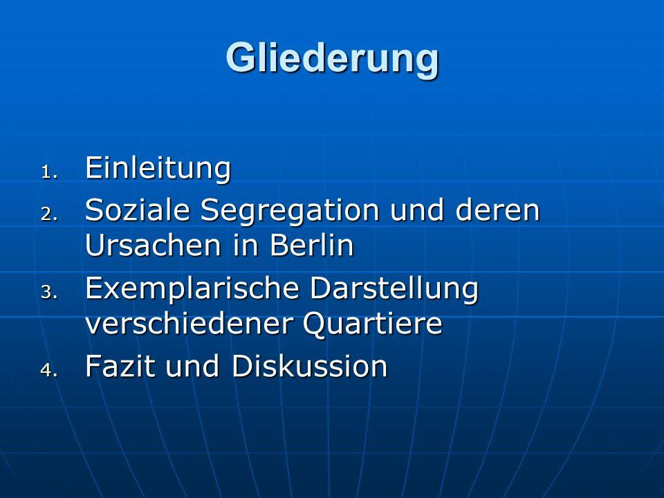 Gliederung 1. Einleitung 2. Soziale Segregation und deren Ursachen in Berlin 3. Exemplarische Darstellung verschiedener Quartiere 4. Fazit und Diskuss