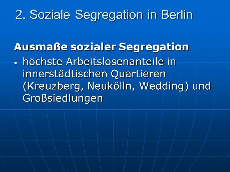 2. Soziale Segregation in Berlin Ausmaße sozialer Segregation höchste Arbeitslosenanteile in innerstädtischen Quartieren (Kreuzberg, Neukölln, Wedding