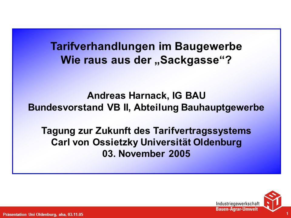 Präsentation Uni Oldenburg, aha, 03.11.05 1 Tarifverhandlungen im Baugewerbe Wie raus aus der Sackgasse? Andreas Harnack, IG BAU Bundesvorstand VB II,